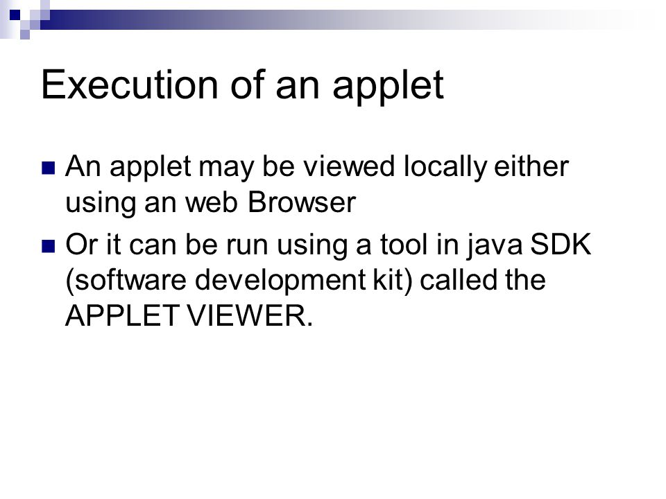 Execution of an applet An applet may be viewed locally either using an web Browser Or it can be run using a tool in java SDK (software development kit