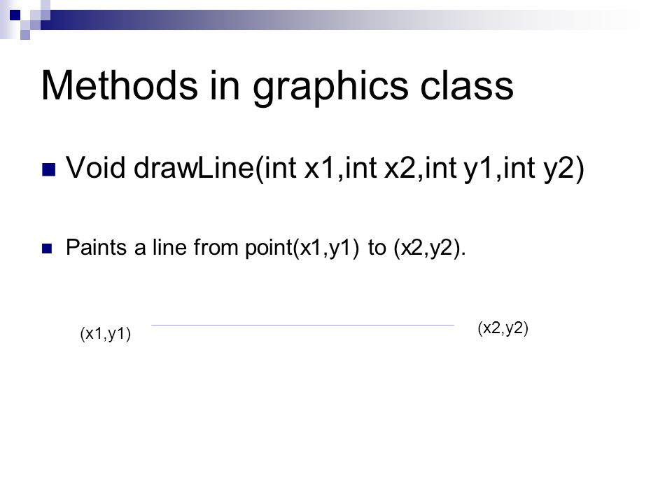 Methods in graphics class Void drawLine(int x1,int x2,int y1,int y2) Paints a line from point(x1,y1) to (x2,y2). (x1,y1) (x2,y2)