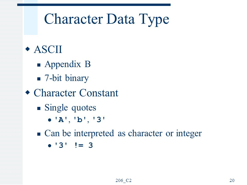 206_C220 Character Data Type  ASCII Appendix B 7-bit binary  Character Constant Single quotes 'A', 'b', '3' Can be interpreted as character or integ