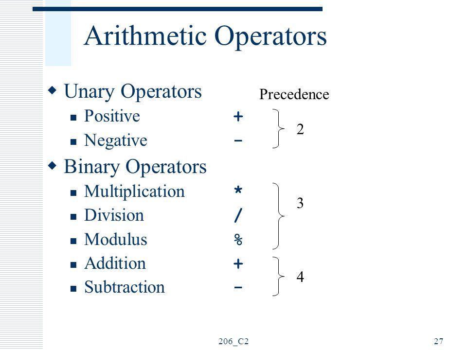 206_C227 Arithmetic Operators  Unary Operators Positive + Negative -  Binary Operators Multiplication * Division / Modulus % Addition + Subtraction