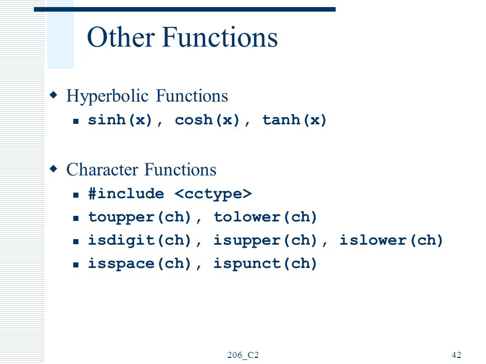 206_C242 Other Functions  Hyperbolic Functions sinh(x), cosh(x), tanh(x)  Character Functions #include toupper(ch), tolower(ch) isdigit(ch), isupper
