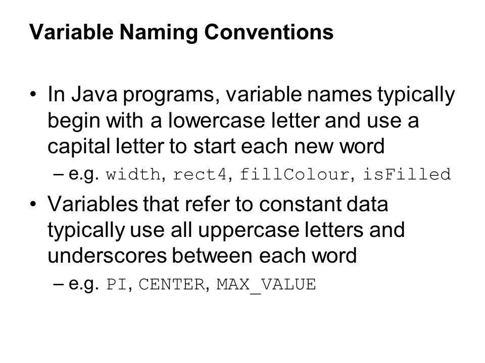 Variable Naming Conventions In Java programs, variable names typically begin with a lowercase letter and use a capital letter to start each new word –