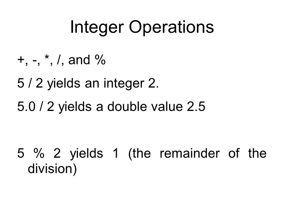 Integer Operations +, -, *, /, and % 5 / 2 yields an integer 2. 5.0 / 2 yields a double value 2.5 5 % 2 yields 1 (the remainder of the division)