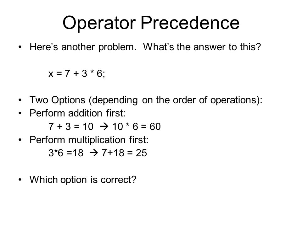 Operator Precedence Here's another problem. What's the answer to this? x = 7 + 3 * 6; Two Options (depending on the order of operations): Perform addi