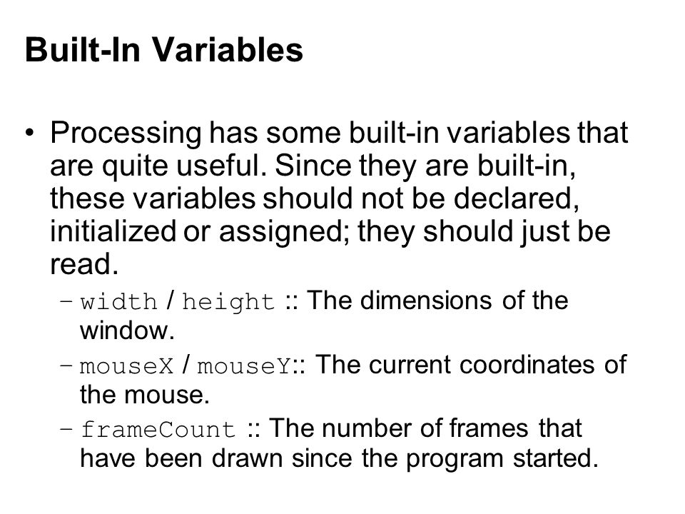 Built-In Variables Processing has some built-in variables that are quite useful. Since they are built-in, these variables should not be declared, init