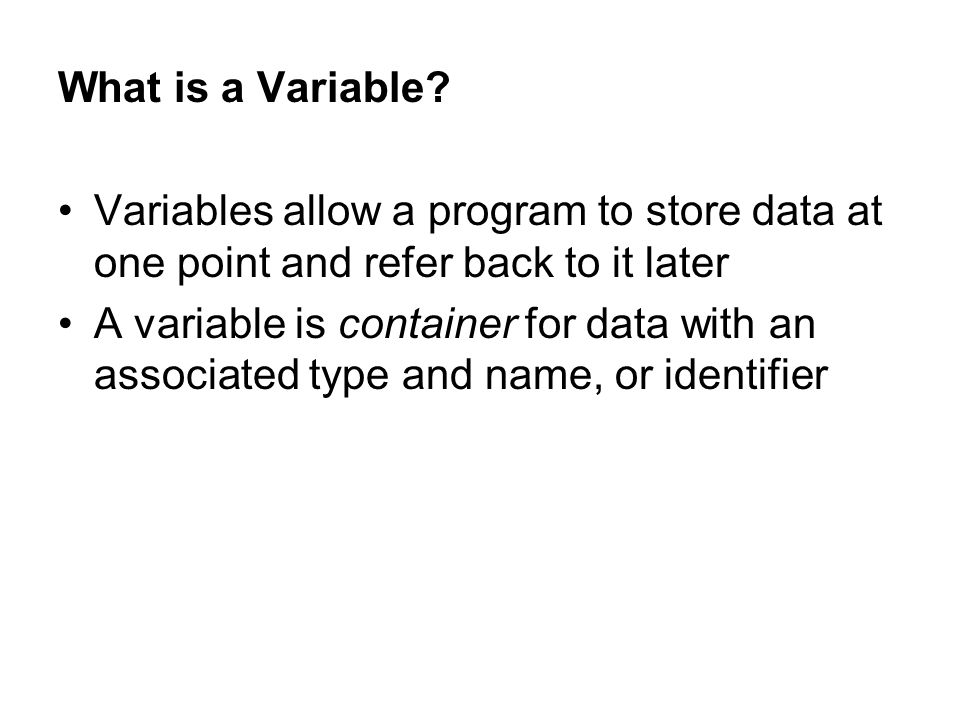 What is a Variable? Variables allow a program to store data at one point and refer back to it later A variable is container for data with an associate