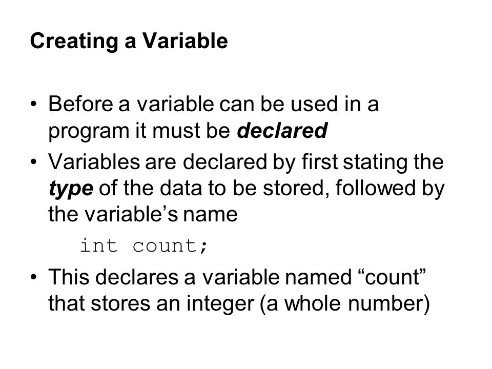 Creating a Variable Before a variable can be used in a program it must be declared Variables are declared by first stating the type of the data to be