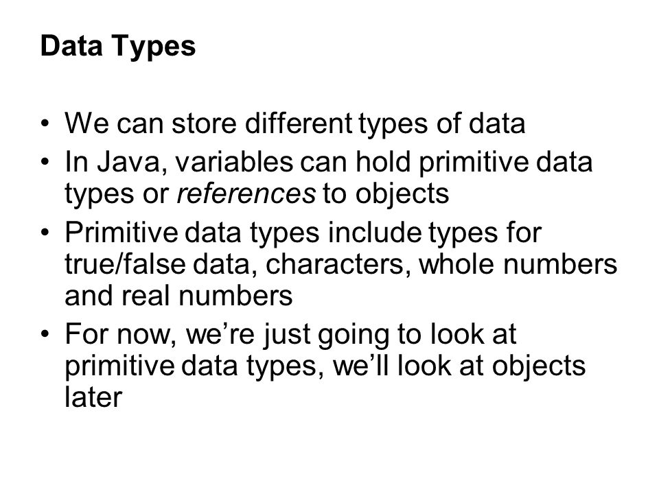 Data Types We can store different types of data In Java, variables can hold primitive data types or references to objects Primitive data types include