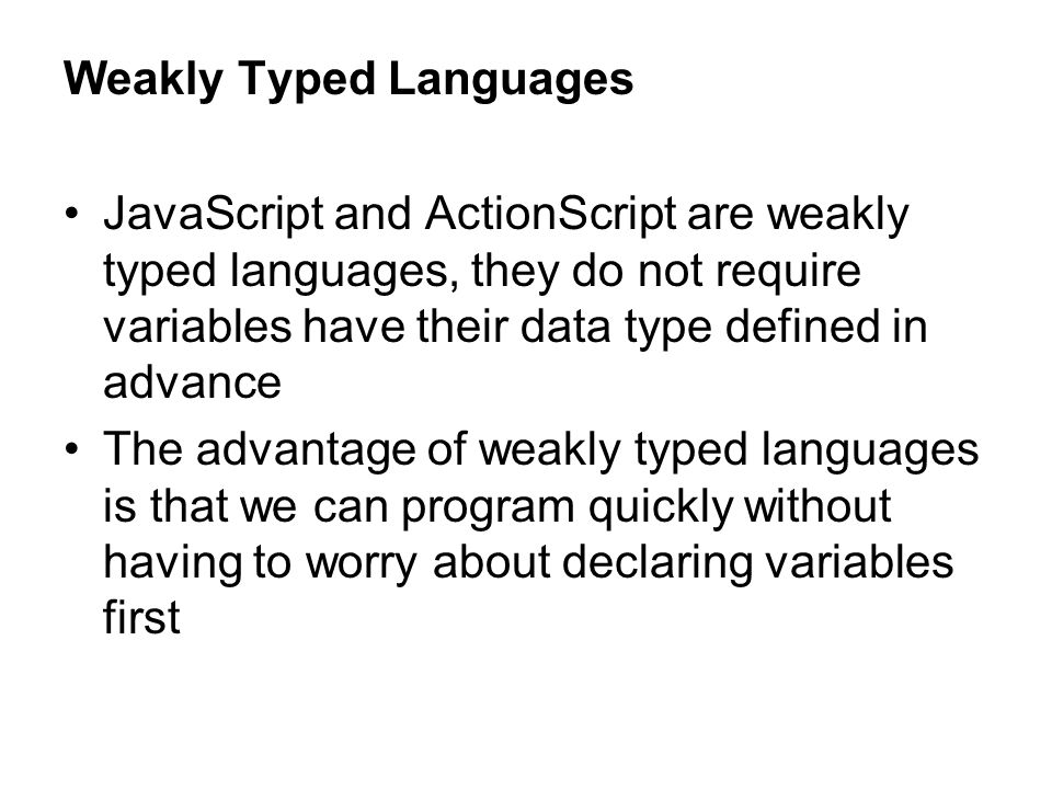 Weakly Typed Languages JavaScript and ActionScript are weakly typed languages, they do not require variables have their data type defined in advance T