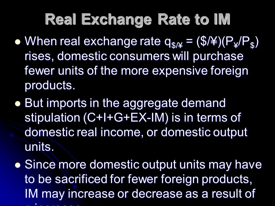 Real Exchange Rate to EX When real exchange rate q $/¥ = ($/¥)(P ¥ /P $ ) rises, foreign products become more expensive relative to domestic products.