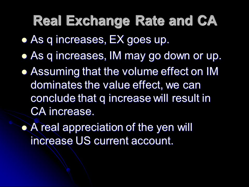 Real Exchange Rate to IM When real exchange rate q $/¥ = ($/¥)(P ¥ /P $ ) rises, domestic consumers will purchase fewer units of the more expensive foreign products.