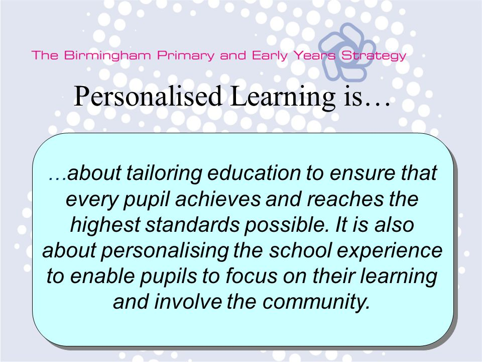 Personalised Learning is… … about tailoring education to ensure that every pupil achieves and reaches the highest standards possible.