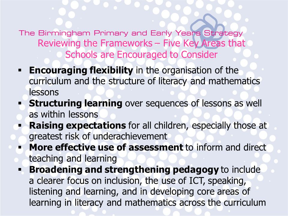 Reviewing the Frameworks – Five Key Areas that Schools are Encouraged to Consider  Encouraging flexibility in the organisation of the curriculum and the structure of literacy and mathematics lessons  Structuring learning over sequences of lessons as well as within lessons  Raising expectations for all children, especially those at greatest risk of underachievement  More effective use of assessment to inform and direct teaching and learning  Broadening and strengthening pedagogy to include a clearer focus on inclusion, the use of ICT, speaking, listening and learning, and in developing core areas of learning in literacy and mathematics across the curriculum