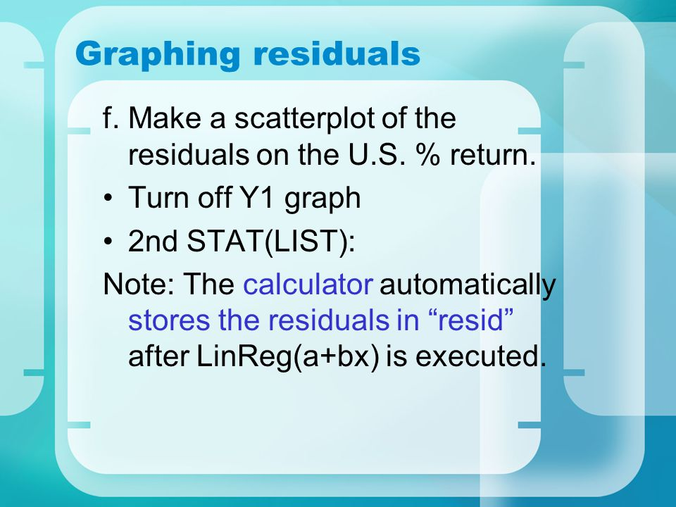 Graphing residuals f.Make a scatterplot of the residuals on the U.S. % return. Turn off Y1 graph 2nd STAT(LIST): Note: The calculator automatically st
