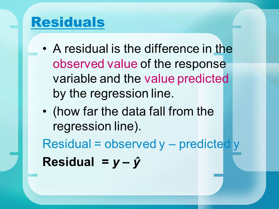Residuals A residual is the difference in the observed value of the response variable and the value predicted by the regression line. (how far the dat