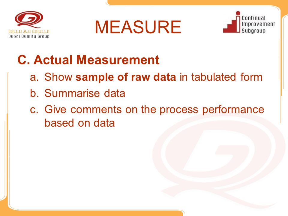 MEASURE C.Actual Measurement a.Show sample of raw data in tabulated form b.Summarise data c.Give comments on the process performance based on data