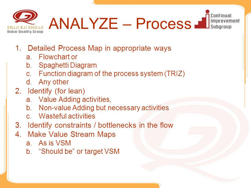 ANALYZE – Process 1.Detailed Process Map in appropriate ways a.Flowchart or b.Spaghetti Diagram c.Function diagram of the process system (TRIZ) d.Any