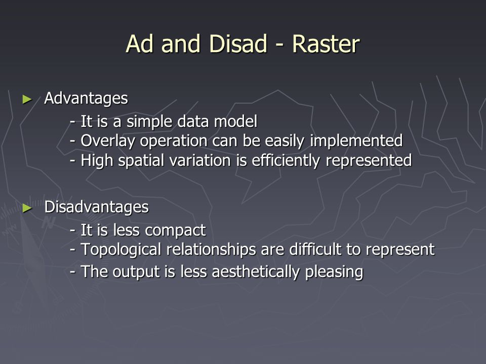 Ad and Disad - Raster ► Advantages - It is a simple data model - Overlay operation can be easily implemented - High spatial variation is efficiently r