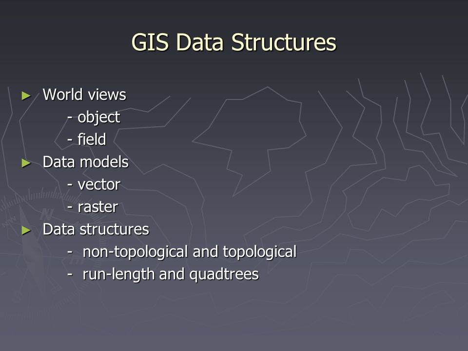 ► World views - object - field ► Data models - vector - raster ► Data structures ► Data structures - non-topological and topological - run-length and
