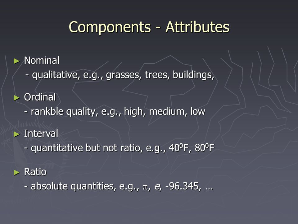 Components - Attributes ► Nominal - qualitative, e.g., grasses, trees, buildings, - qualitative, e.g., grasses, trees, buildings, ► Ordinal - rankble