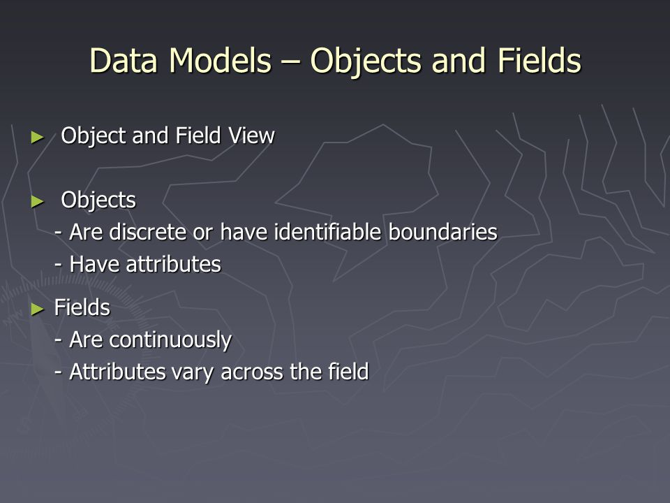 Data Models – Objects and Fields ► Object and Field View ► Objects - Are discrete or have identifiable boundaries - Have attributes - Have attributes