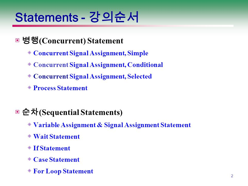3 Concurrent - Signal Assignment, Simple signal_name <= expression; 1) b 에 변화가 생길 때마다 b 의 값이 y 에 출력됨 2) Sensitivity List : b y <= b; y <= a or b; 1) a 나 b 에 변화가 생길 때마다 a or b 의 값이 y 에 출력됨.