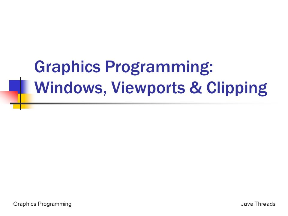 Java ThreadsGraphics Programming Graphics Programming: Windows, Viewports & Clipping