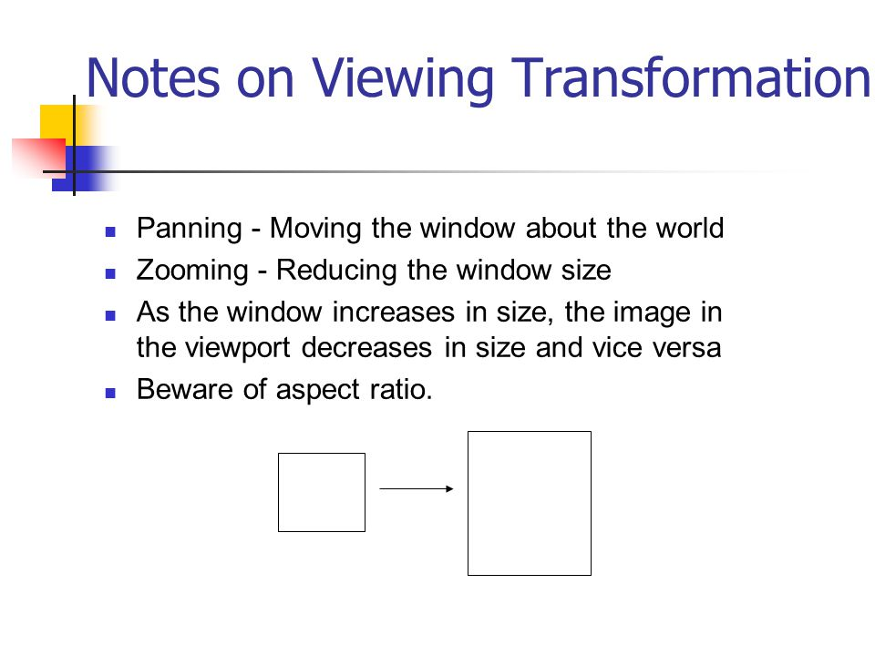 Notes on Viewing Transformation Panning - Moving the window about the world Zooming - Reducing the window size As the window increases in size, the image in the viewport decreases in size and vice versa Beware of aspect ratio.