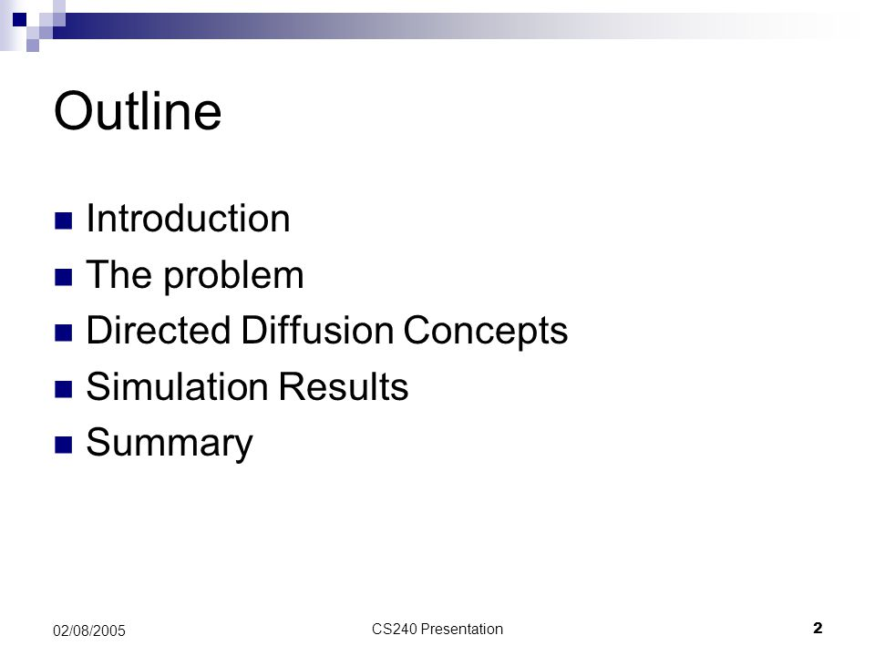 CS240 Presentation23 02/08/2005 Summary (cont'd) Disadvantages  Design doesn't deal with congestion or loss  Periodic broadcasts of interest reduces network lifetime  Nodes within range of human operator may die quickly