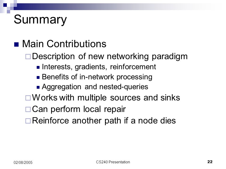 CS240 Presentation22 02/08/2005 Summary Main Contributions  Description of new networking paradigm Interests, gradients, reinforcement Benefits of in
