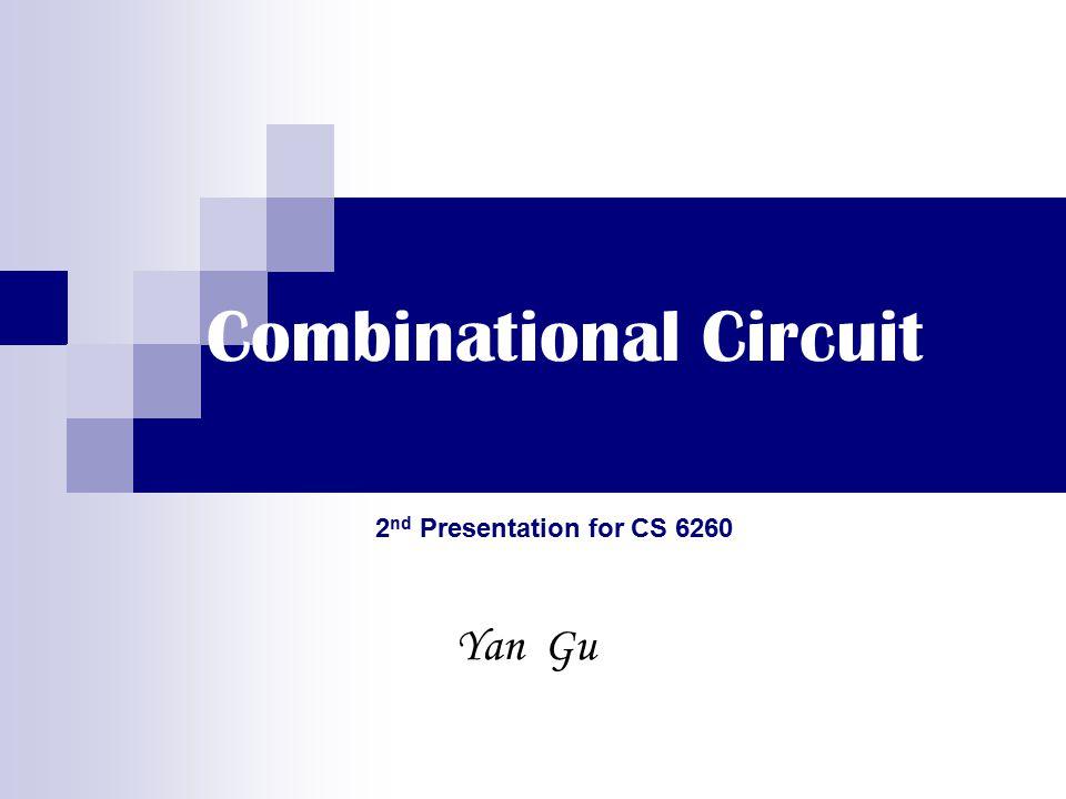 Combinational Circuit Yan Gu 2 nd Presentation for CS 6260