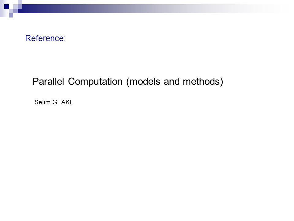 Reference: Parallel Computation (models and methods) Selim G. AKL