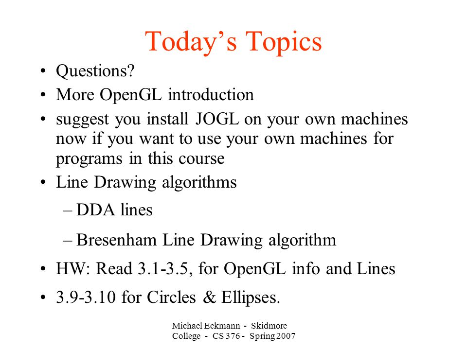 Michael Eckmann - Skidmore College - CS 376 - Spring 2007 Today's Topics Questions? More OpenGL introduction suggest you install JOGL on your own mach