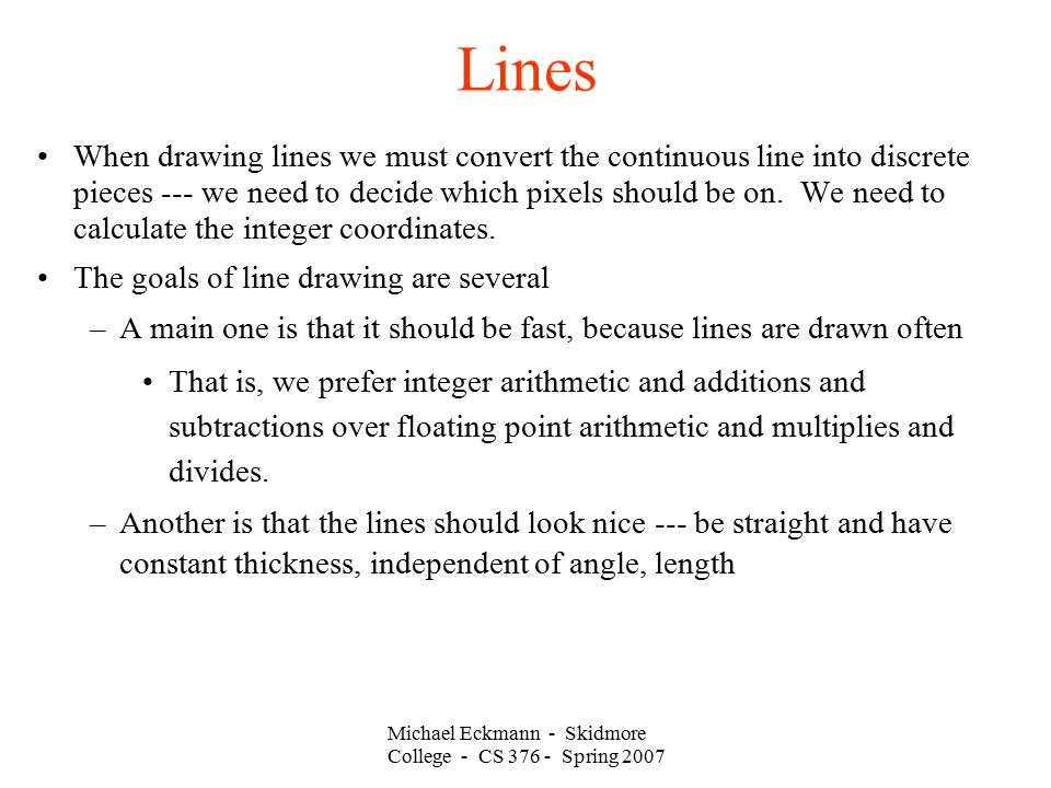 Michael Eckmann - Skidmore College - CS 376 - Spring 2007 Lines When drawing lines we must convert the continuous line into discrete pieces --- we nee
