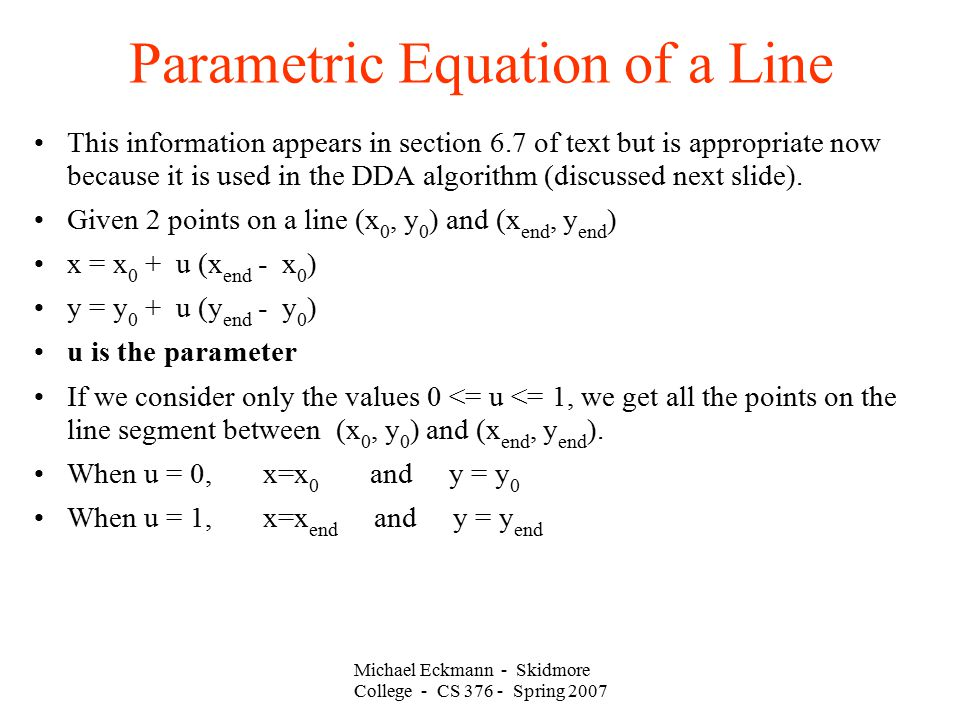 Michael Eckmann - Skidmore College - CS 376 - Spring 2007 Parametric Equation of a Line This information appears in section 6.7 of text but is appropriate now because it is used in the DDA algorithm (discussed next slide).