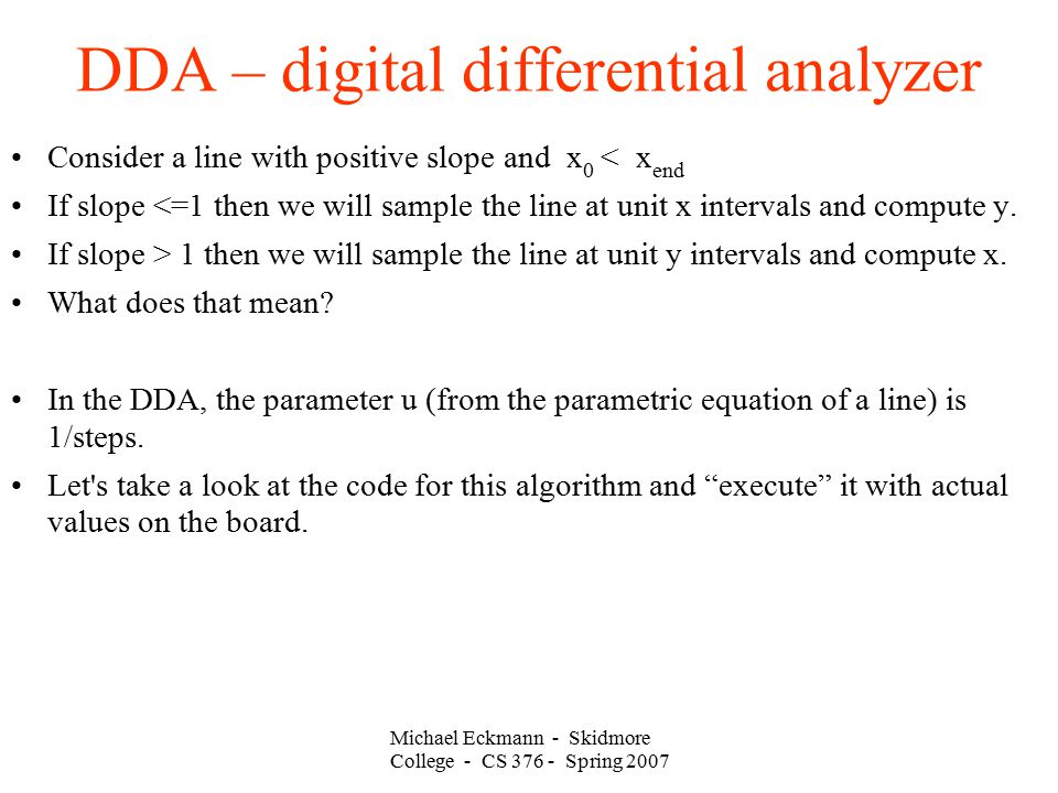 Michael Eckmann - Skidmore College - CS 376 - Spring 2007 DDA – digital differential analyzer Consider a line with positive slope and x 0 < x end If slope <=1 then we will sample the line at unit x intervals and compute y.