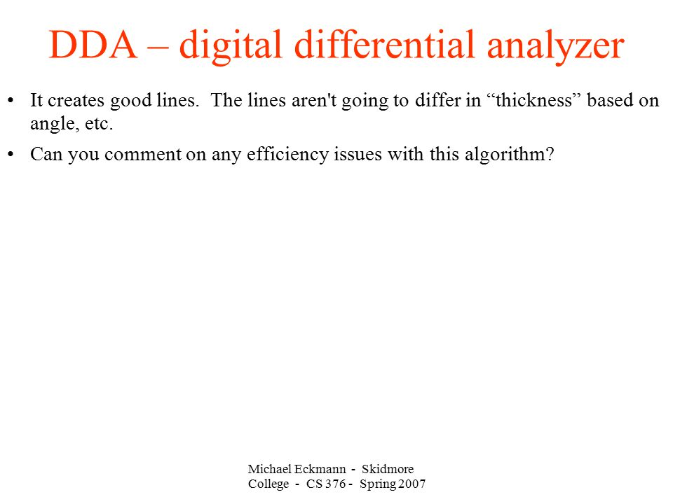Michael Eckmann - Skidmore College - CS 376 - Spring 2007 DDA – digital differential analyzer It creates good lines. The lines aren't going to differ