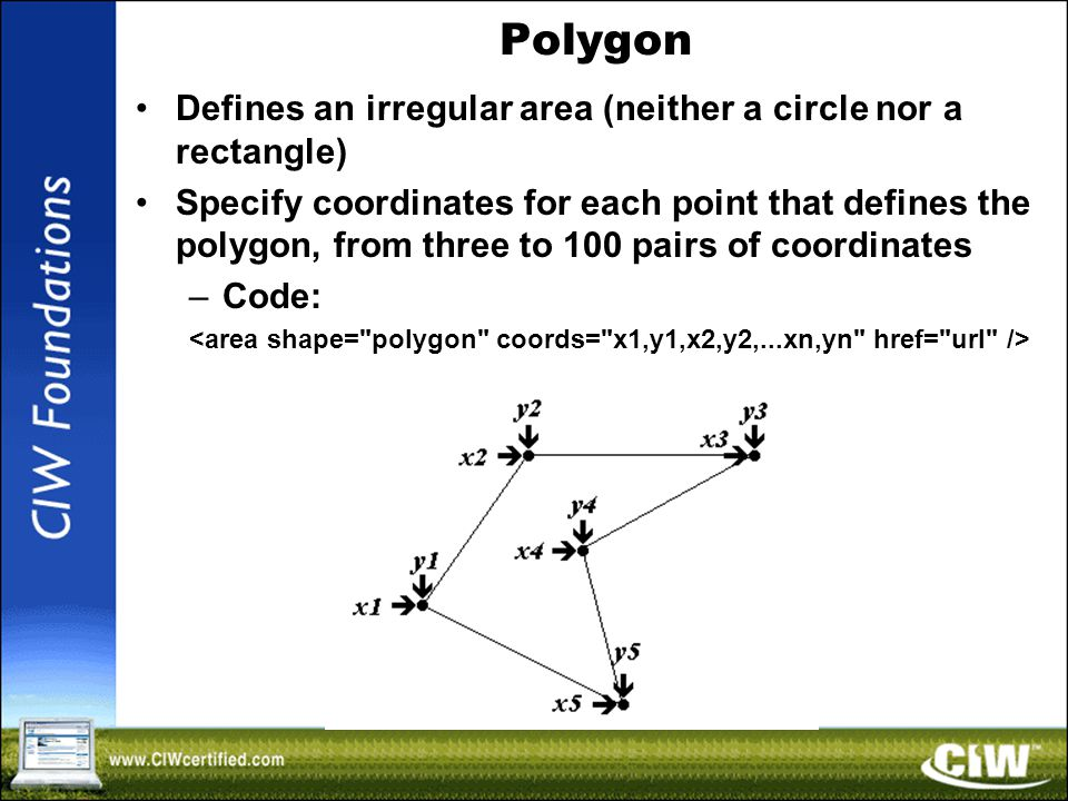 Polygon Defines an irregular area (neither a circle nor a rectangle) Specify coordinates for each point that defines the polygon, from three to 100 pairs of coordinates –Code: