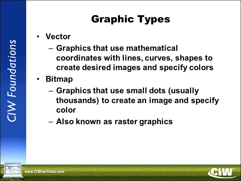 Graphic Types Vector –Graphics that use mathematical coordinates with lines, curves, shapes to create desired images and specify colors Bitmap –Graphics that use small dots (usually thousands) to create an image and specify color –Also known as raster graphics