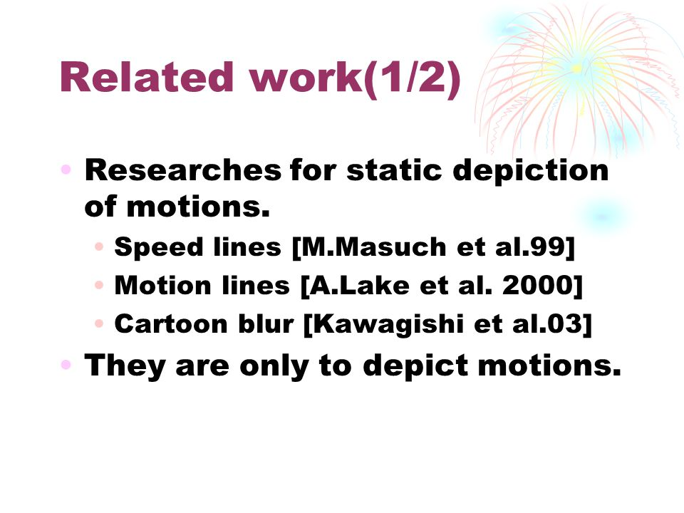 Related work(1/2) Researches for static depiction of motions. Speed lines [M.Masuch et al.99] Motion lines [A.Lake et al. 2000] Cartoon blur [Kawagish