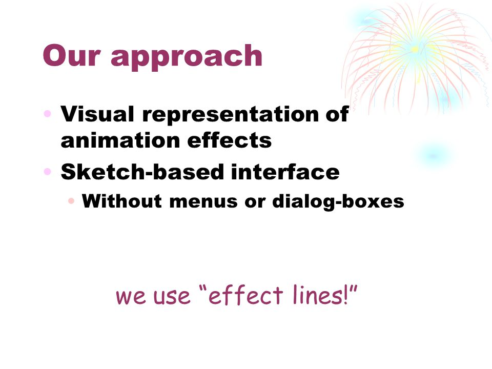 Our approach Visual representation of animation effects Sketch-based interface Without menus or dialog-boxes we use effect lines!