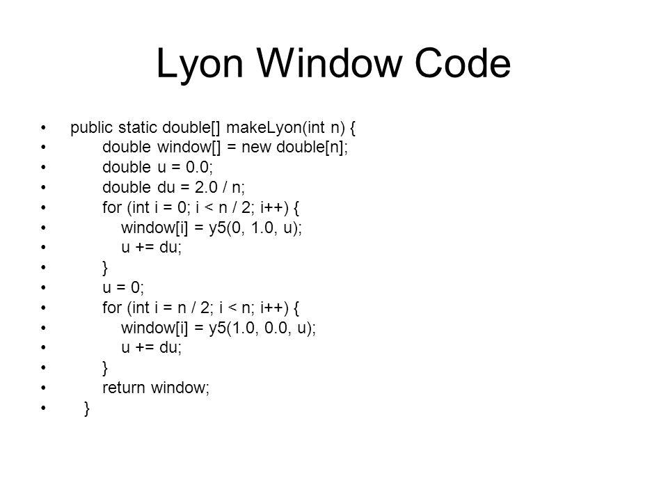 Lyon Window Code public static double[] makeLyon(int n) { double window[] = new double[n]; double u = 0.0; double du = 2.0 / n; for (int i = 0; i < n / 2; i++) { window[i] = y5(0, 1.0, u); u += du; } u = 0; for (int i = n / 2; i < n; i++) { window[i] = y5(1.0, 0.0, u); u += du; } return window; }