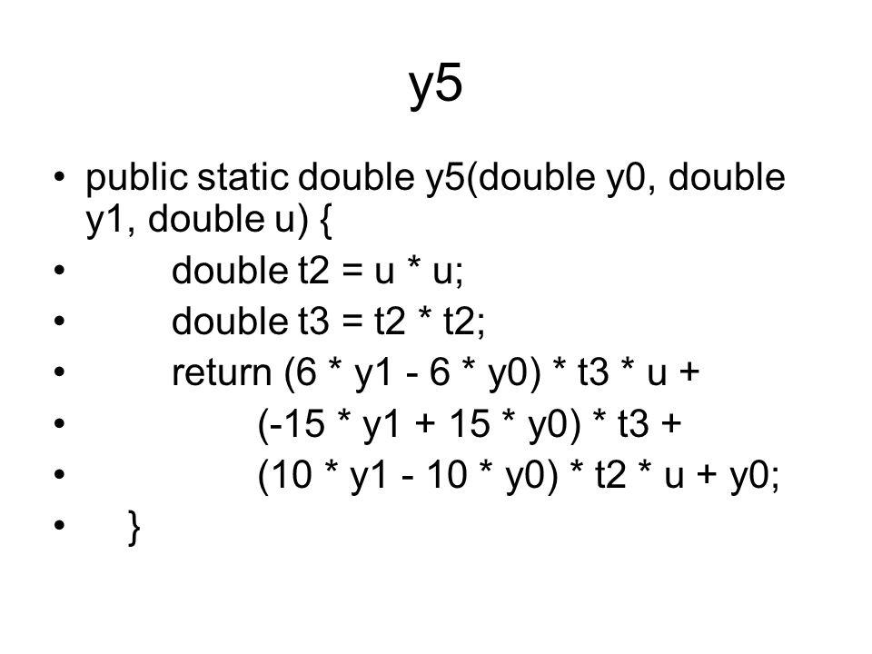y5 public static double y5(double y0, double y1, double u) { double t2 = u * u; double t3 = t2 * t2; return (6 * y1 - 6 * y0) * t3 * u + (-15 * y1 + 15 * y0) * t3 + (10 * y1 - 10 * y0) * t2 * u + y0; }