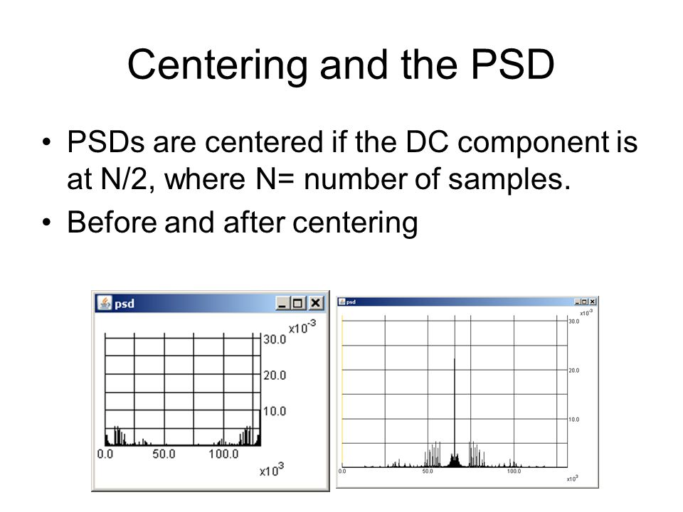 Centering and the PSD PSDs are centered if the DC component is at N/2, where N= number of samples.