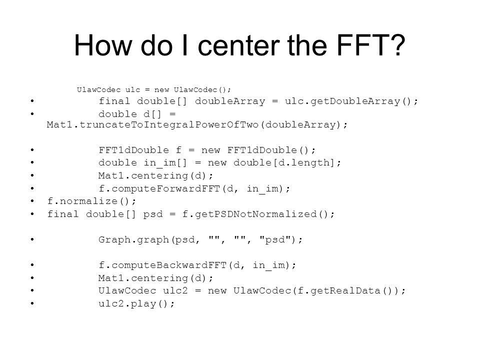 How do I center the FFT? UlawCodec ulc = new UlawCodec(); final double[] doubleArray = ulc.getDoubleArray(); double d[] = Mat1.truncateToIntegralPower