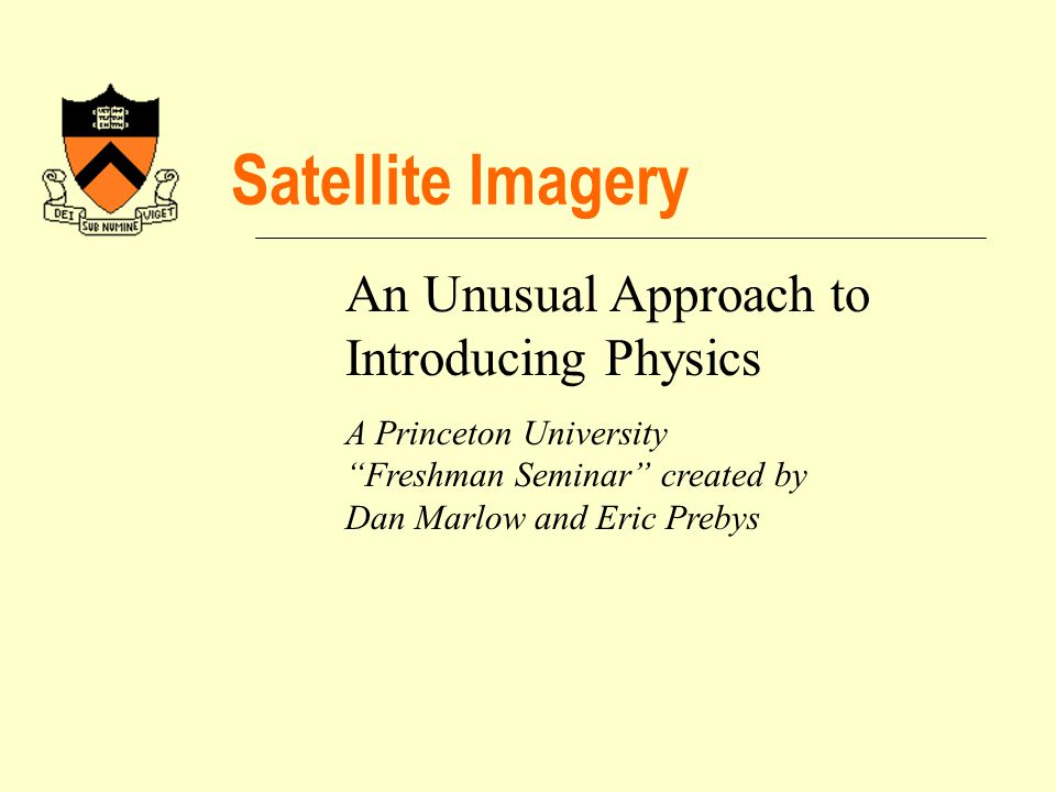 Satellite Imagery An Unusual Approach to Introducing Physics A Princeton University Freshman Seminar created by Dan Marlow and Eric Prebys