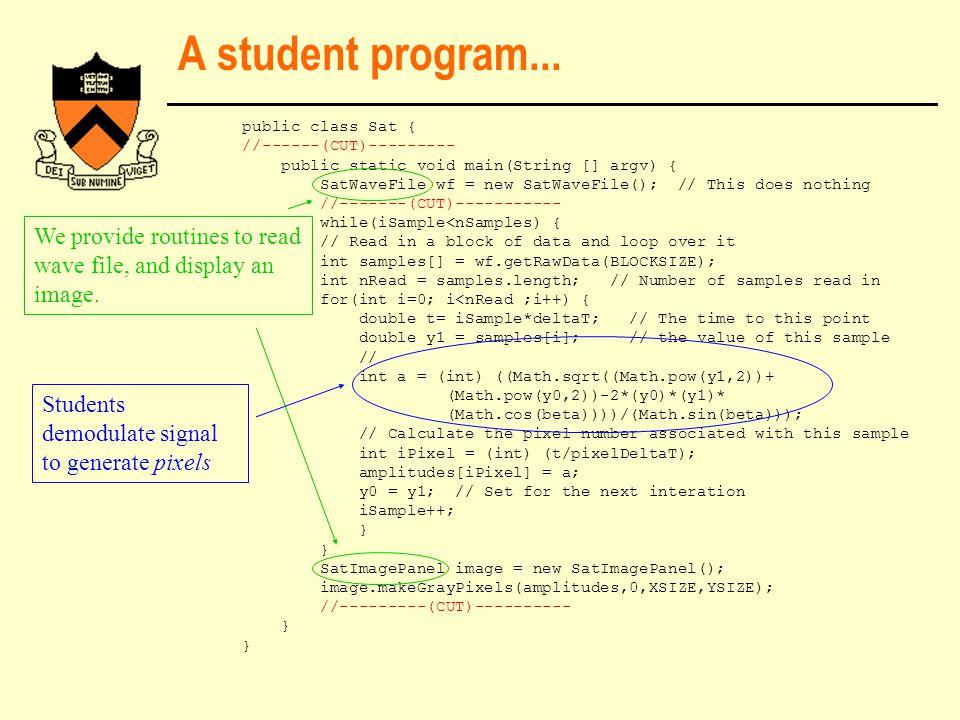 A student program... public class Sat { //------(CUT)--------- public static void main(String [] argv) { SatWaveFile wf = new SatWaveFile(); // This d