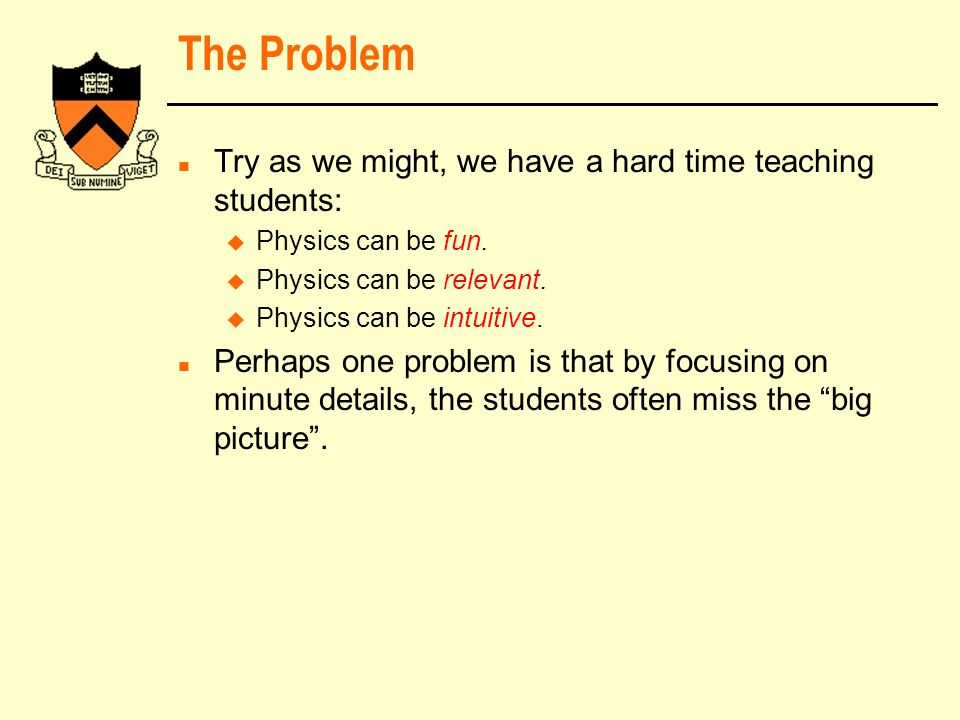 The Problem n Try as we might, we have a hard time teaching students: u Physics can be fun.