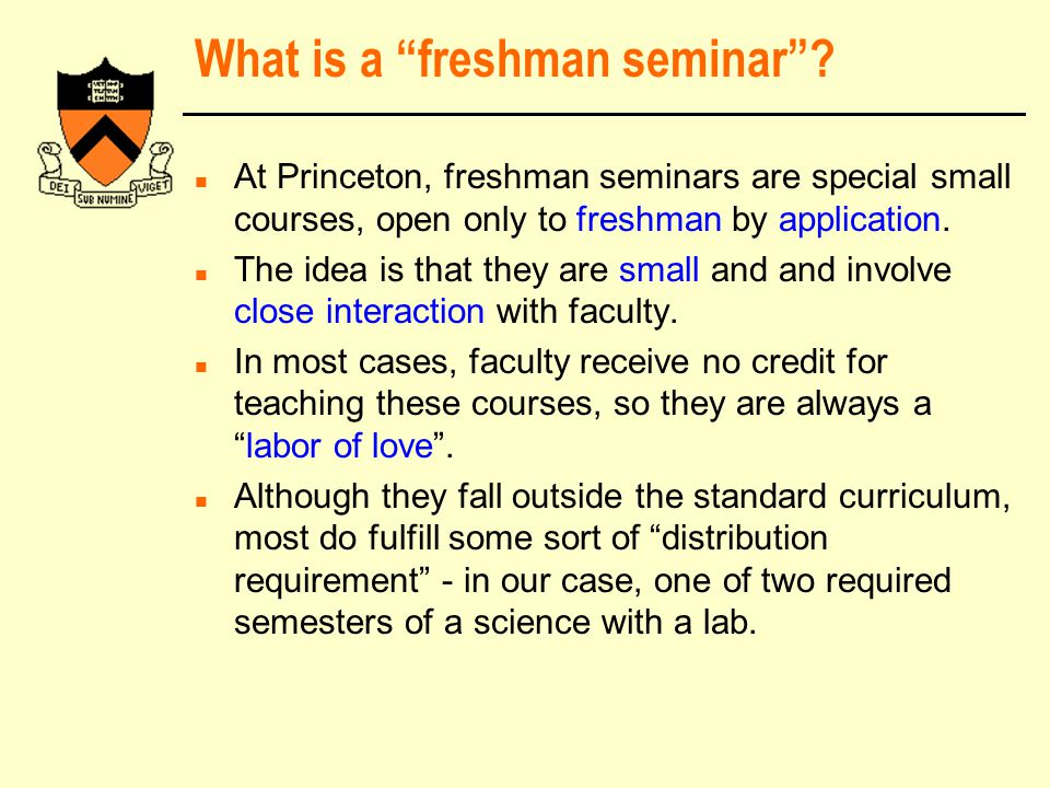 """What is a """"freshman seminar""""? n At Princeton, freshman seminars are special small courses, open only to freshman by application. n The idea is that th"""