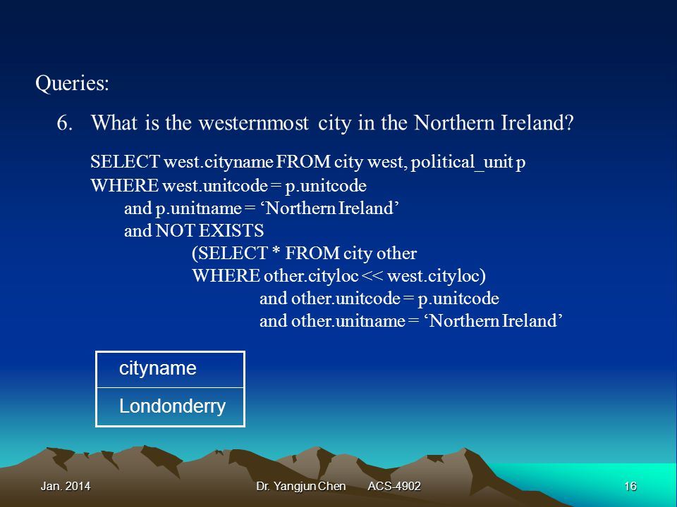 Jan. 201416Dr. Yangjun Chen ACS-4902 Queries: 6.What is the westernmost city in the Northern Ireland? SELECT west.cityname FROM city west, political_u